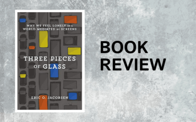 Book Review: Three Pieces of Glass: Why We Feel Lonely in a World Mediated by Screens – Eric O. Jacobsen