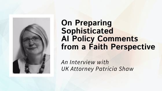 UK Attorney Patricia Shaw on Preparing Sophisticated AI Policy Comments from a Faith Perspective