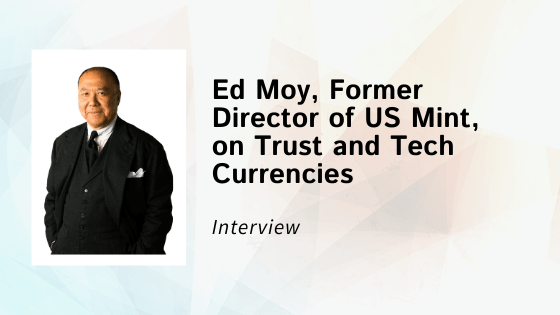 Interview with Ed Moy, Former Director of US Mint, on Trust and Tech Currencies