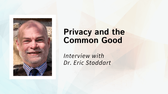 Privacy and the Common Good: An Interview with Dr. Eric Stoddart