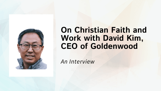 On Christian Faith and Work with David Kim, CEO of Goldenwood